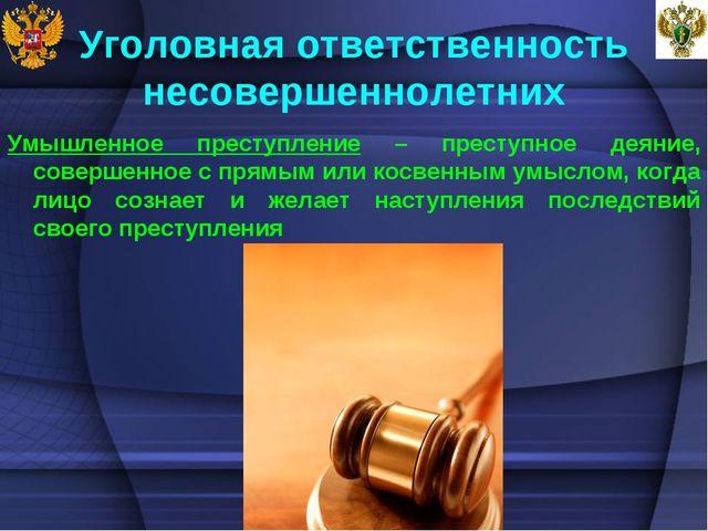 Уголовная ответственность несовершеннолетних Умышленное преступление – престу...