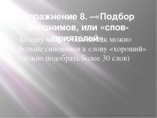 Упражнение 8. –«Подбор синонимов, или «слов-приятелей» За одну минуту назови