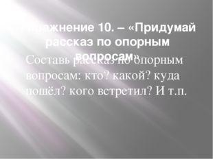 Упражнение 10. – «Придумай рассказ по опорным вопросам» Составь рассказ по оп