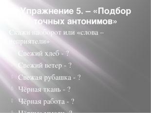 Упражнение 5. – «Подбор точных антонимов» Скажи наоборот или «слова – неприят