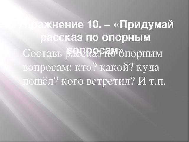 Упражнение 10. – «Придумай рассказ по опорным вопросам» Составь рассказ по оп...