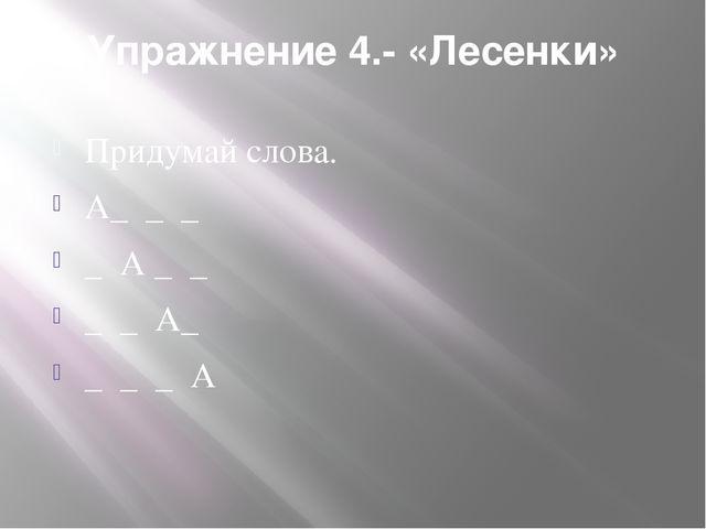 Упражнение 4.- «Лесенки» Придумай слова. А_ _ _ _ А _ _ _ _ А_ _ _ _ А