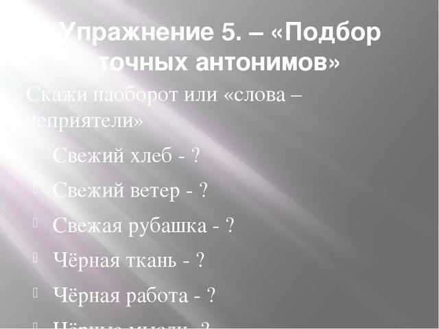 Упражнение 5. – «Подбор точных антонимов» Скажи наоборот или «слова – неприят...