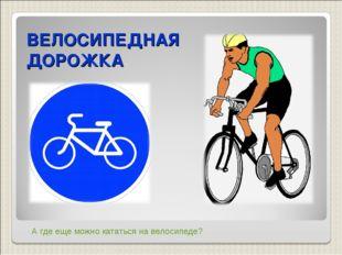 ВЕЛОСИПЕДНАЯ ДОРОЖКА А где еще можно кататься на велосипеде?