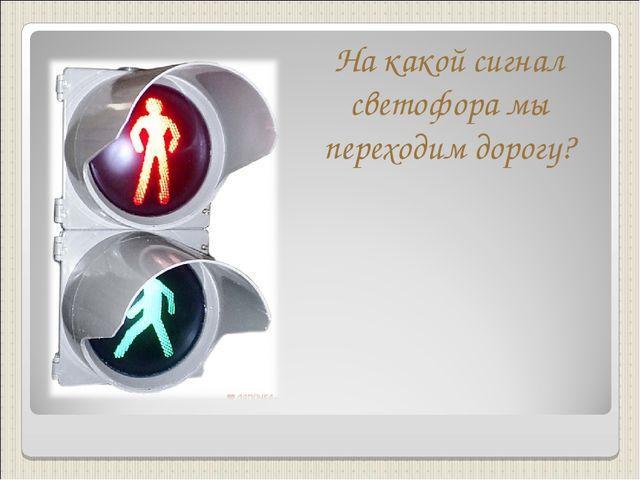 На какой сигнал светофора мы переходим дорогу?