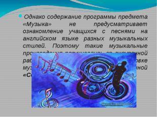 Однако содержание программы предмета «Музыка» не предусматривает ознакомление