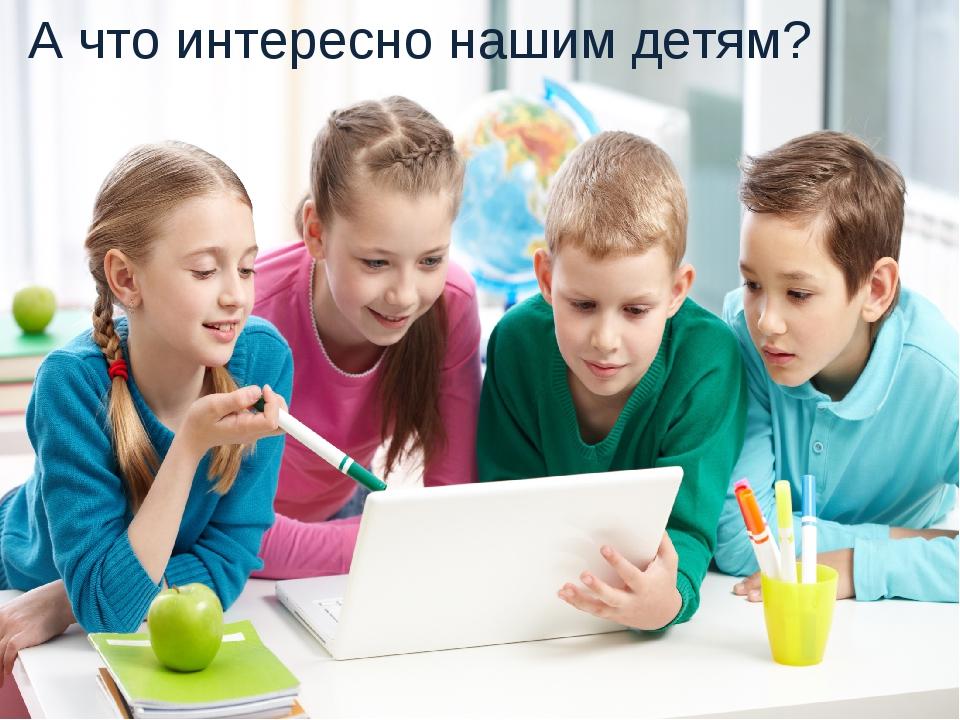А что интересно нашим детям?