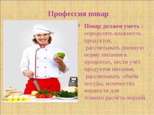 Профессия повар Повар должен уметь : определять влажность продуктов, рассчит