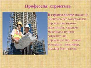 Профессия строитель В строительстве никак не обойтись без математики – строит