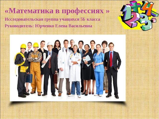 «Математика в профессиях » Исследовательская группа учащихся 5Б класса Руково...