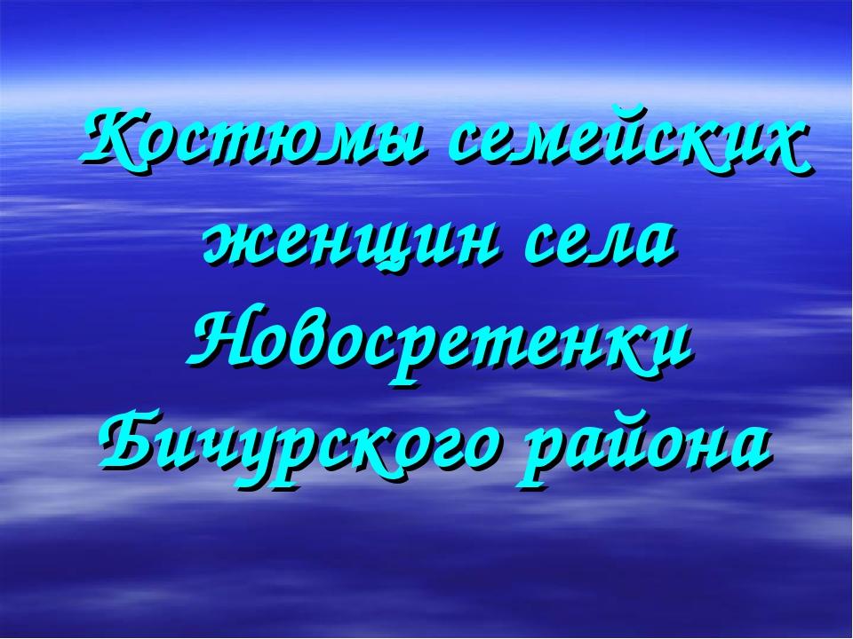 Костюмы семейских женщин села Новосретенки Бичурского района
