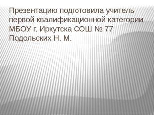Презентацию подготовила учитель первой квалификационной категории МБОУ г. Ирк