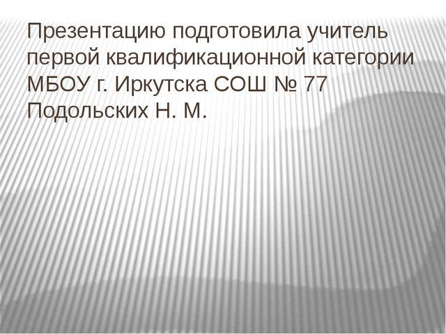 Презентацию подготовила учитель первой квалификационной категории МБОУ г. Ирк...