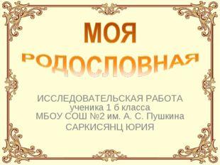 ИССЛЕДОВАТЕЛЬСКАЯ РАБОТА ученика 1 б класса МБОУ СОШ №2 им. А. С. Пушкина САР