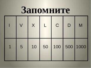 Запомните I V X L C D M 1 5 10 50 100 500 1000