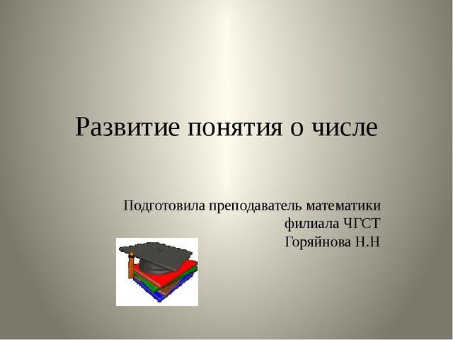 Развитие понятия о числе Подготовила преподаватель математики филиала ЧГСТ Го...