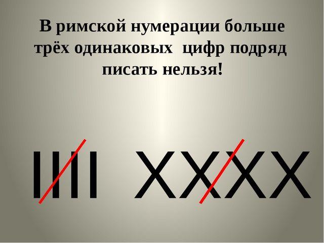 В римской нумерации больше трёх одинаковых цифр подряд писать нельзя! IIII X...