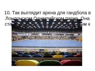 10. Так выглядит арена для гандбола в Лондонском Олимпийском парке. Она ста