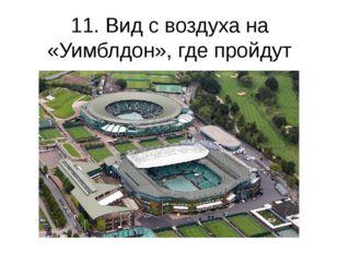 11. Вид с воздуха на «Уимблдон», где пройдут соревнования по теннису. (Tom Sh