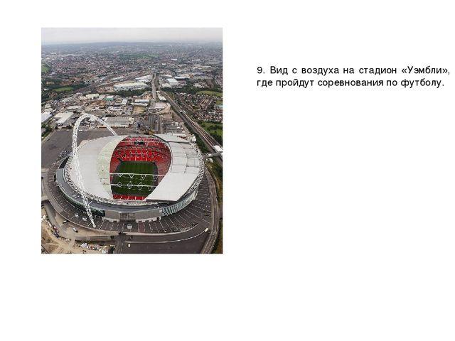 9. Вид с воздуха на стадион «Уэмбли», где пройдут соревнования по футболу.