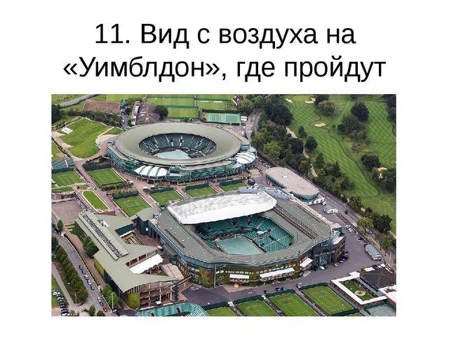 11. Вид с воздуха на «Уимблдон», где пройдут соревнования по теннису. (Tom Sh...