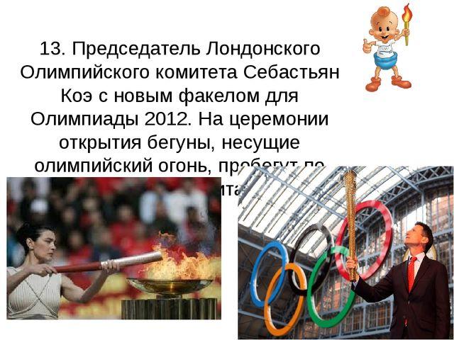13. Председатель Лондонского Олимпийского комитета Себастьян Коэ с новым фа...