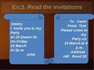 Ex:3. Read the invitations Dmitry I invite you to my Party At 10 Queen St. On