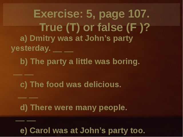 Exercise: 5, page 107. True (T) or false (F )? a) Dmitry was at John's party...