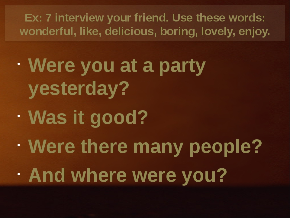 Ex: 7 interview your friend. Use these words: wonderful, like, delicious, bor...