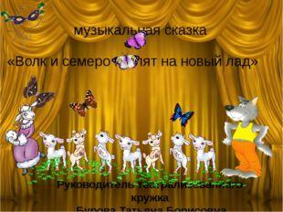 музыкальная сказка «Волк и семеро козлят на новый лад» Руководитель театрали