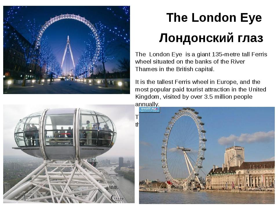 The London Eye Лондонский глаз The London Eye is a giant 135-metre tall Ferr...