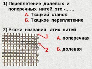 1) Переплетение долевых и поперечных нитей, это -…… А. Ткацкий станок Б. Ткац