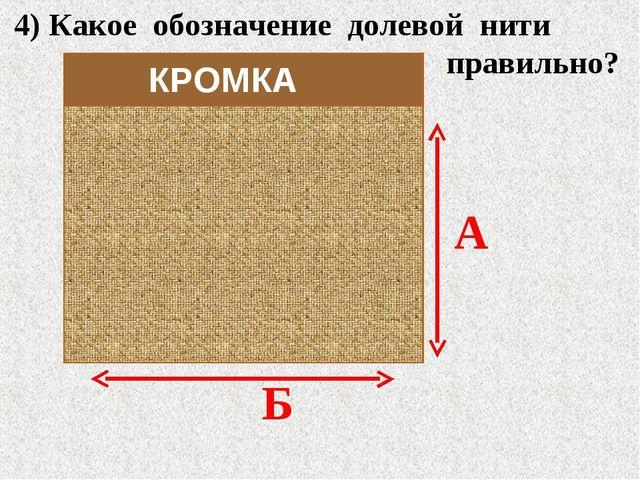 4) Какое обозначение долевой нити правильно? А Б