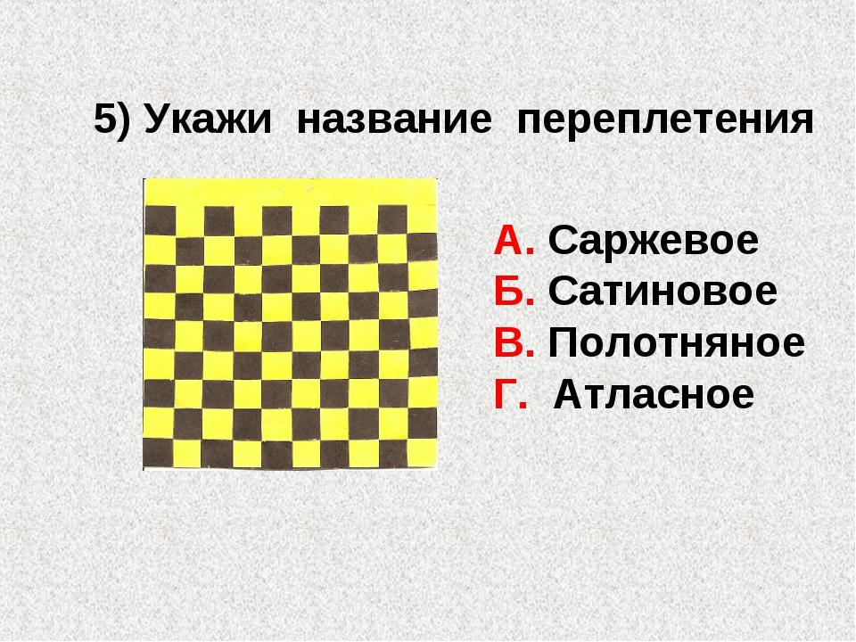 5) Укажи название переплетения А. Саржевое Б. Сатиновое В. Полотняное Г. Атла...