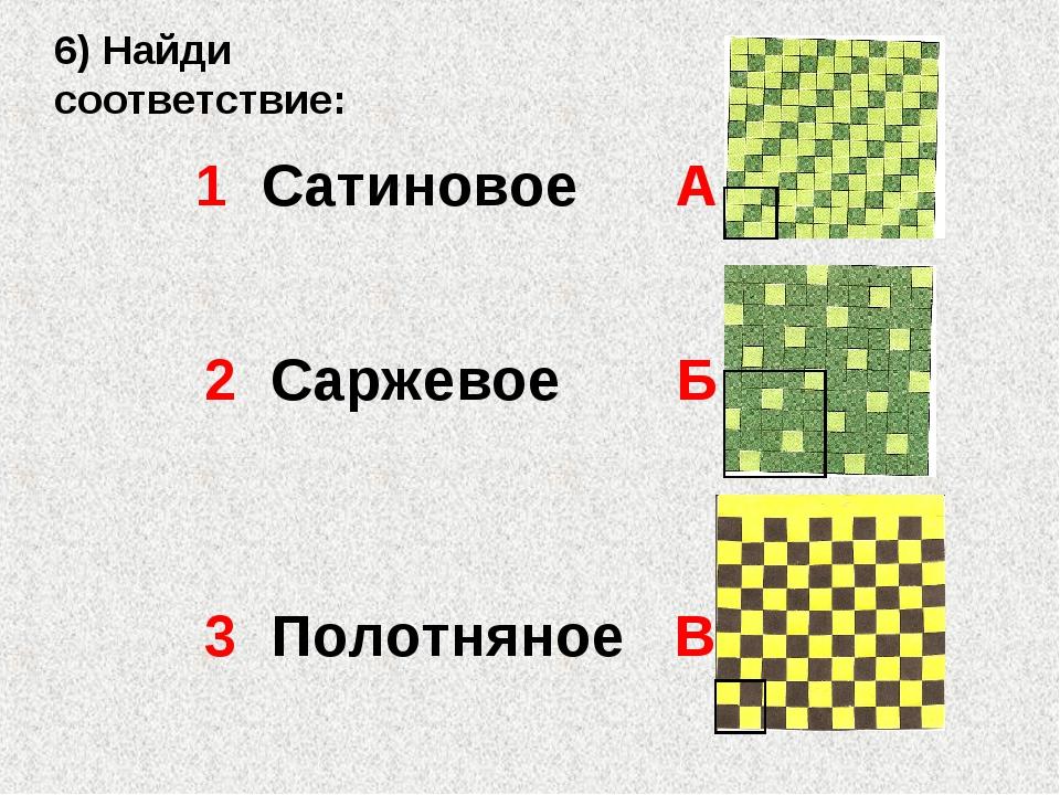 6) Найди соответствие: 3 Полотняное В 2 Саржевое Б 1 Сатиновое А