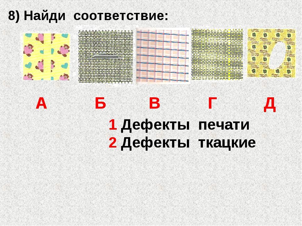 1 Дефекты печати 2 Дефекты ткацкие 8) Найди соответствие: А Б В Г Д
