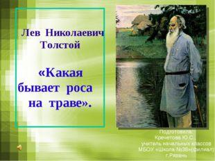 Лев Николаевич Толстой «Какая бывает роса на траве». Подготовила: Кречетова