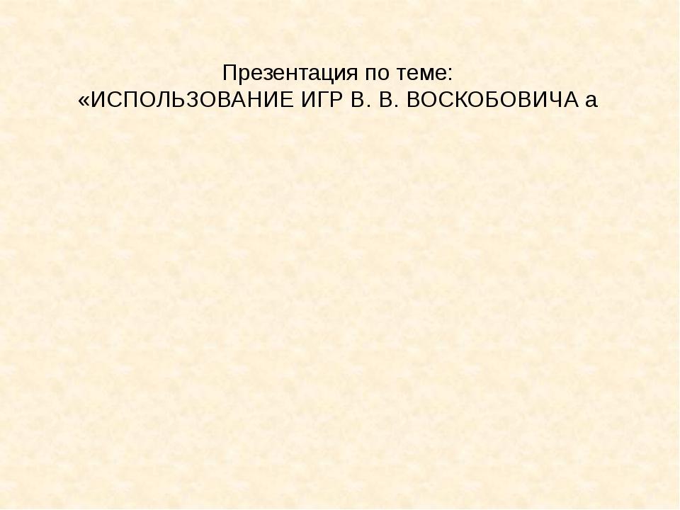 Презентация по теме: «ИСПОЛЬЗОВАНИЕ ИГР В. В. ВОСКОБОВИЧА а