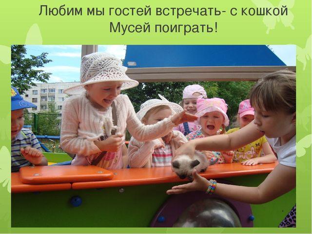 Любим мы гостей встречать- с кошкой Мусей поиграть!