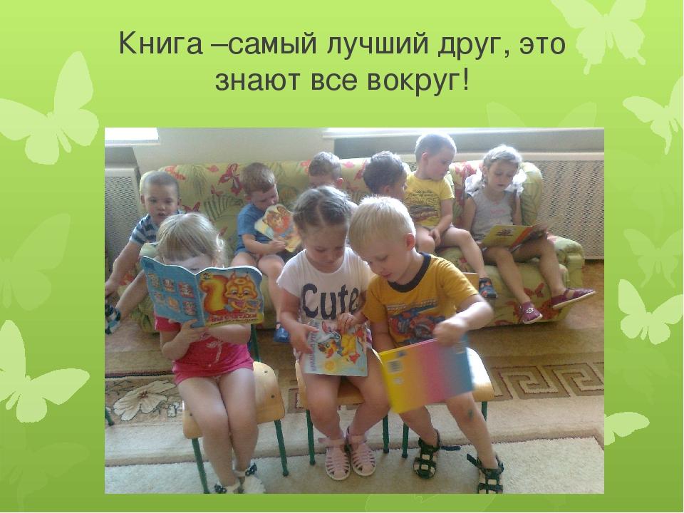 Книга –самый лучший друг, это знают все вокруг!