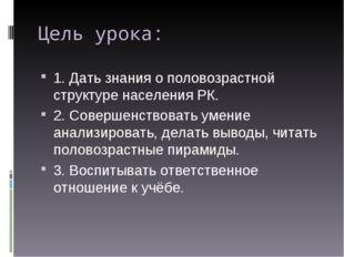 Цель урока: 1. Дать знания о половозрастной структуре населения РК. 2. Соверш