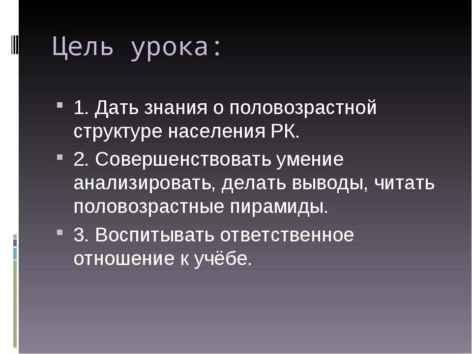 Цель урока: 1. Дать знания о половозрастной структуре населения РК. 2. Соверш...