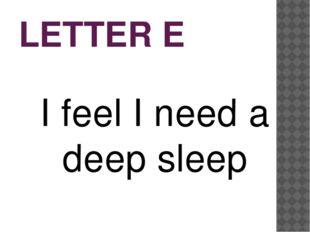 LETTER E I feel I need a deep sleep