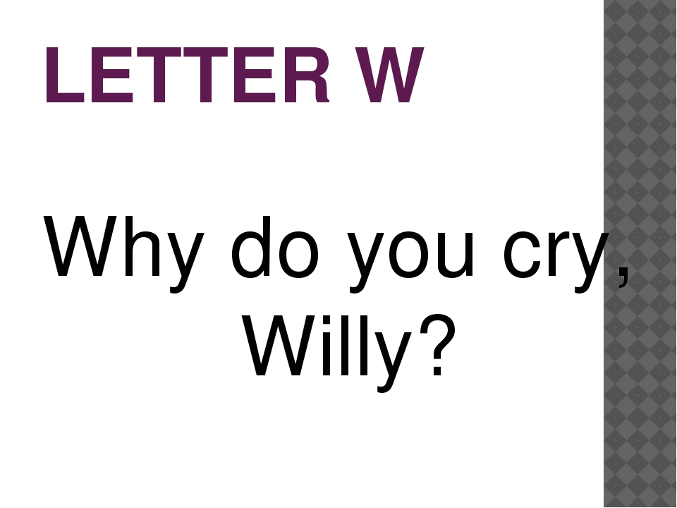 LETTER W Why do you cry, Willy?