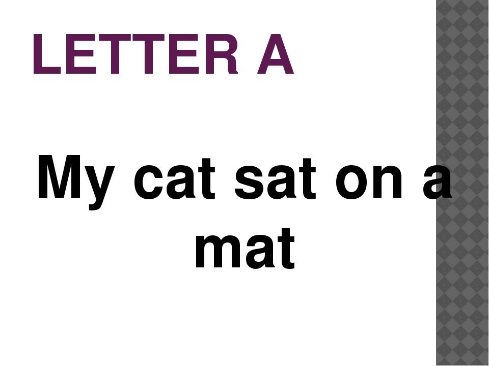 LETTER A My cat sat on a mat
