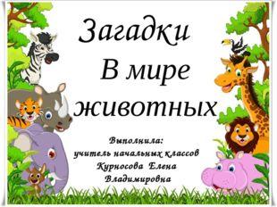 Загадки В мире животных Выполнила: учитель начальных классов Курносова Елена