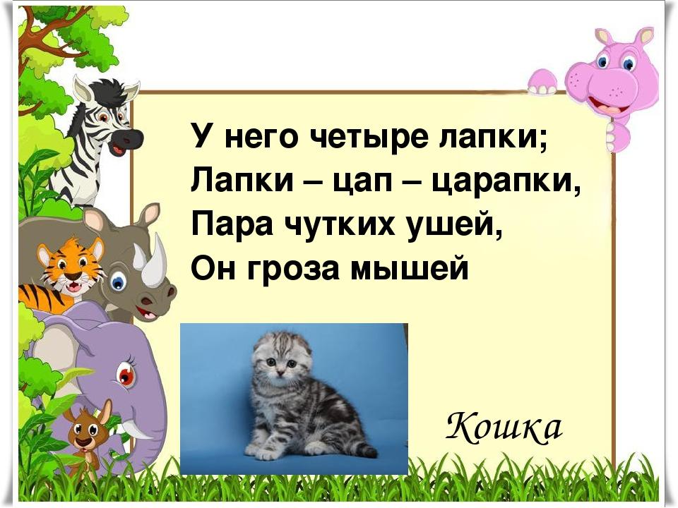 Кошка У него четыре лапки; Лапки – цап – царапки, Пара чутких ушей, Он гроза...