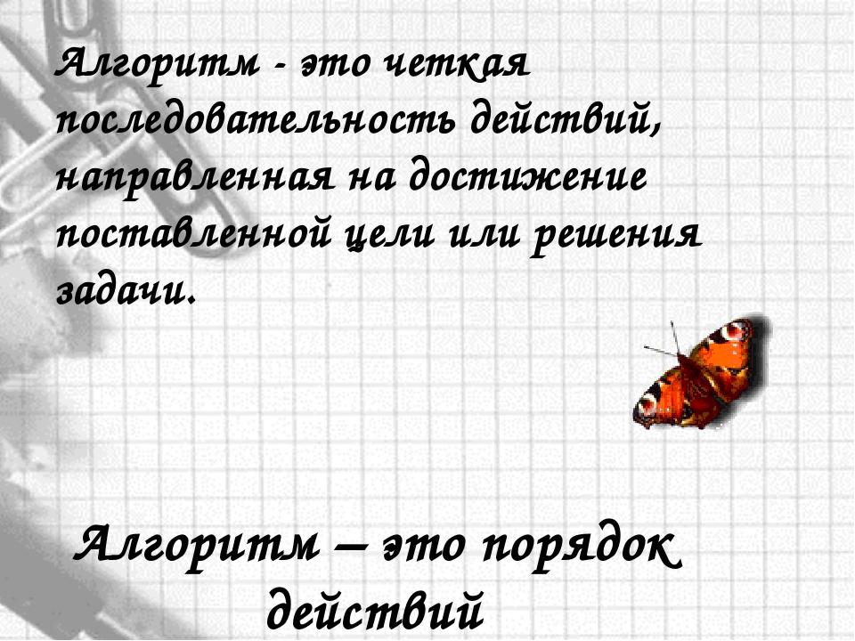 Алгоритм – это порядок действий Алгоритм - это четкая последовательность дейс...