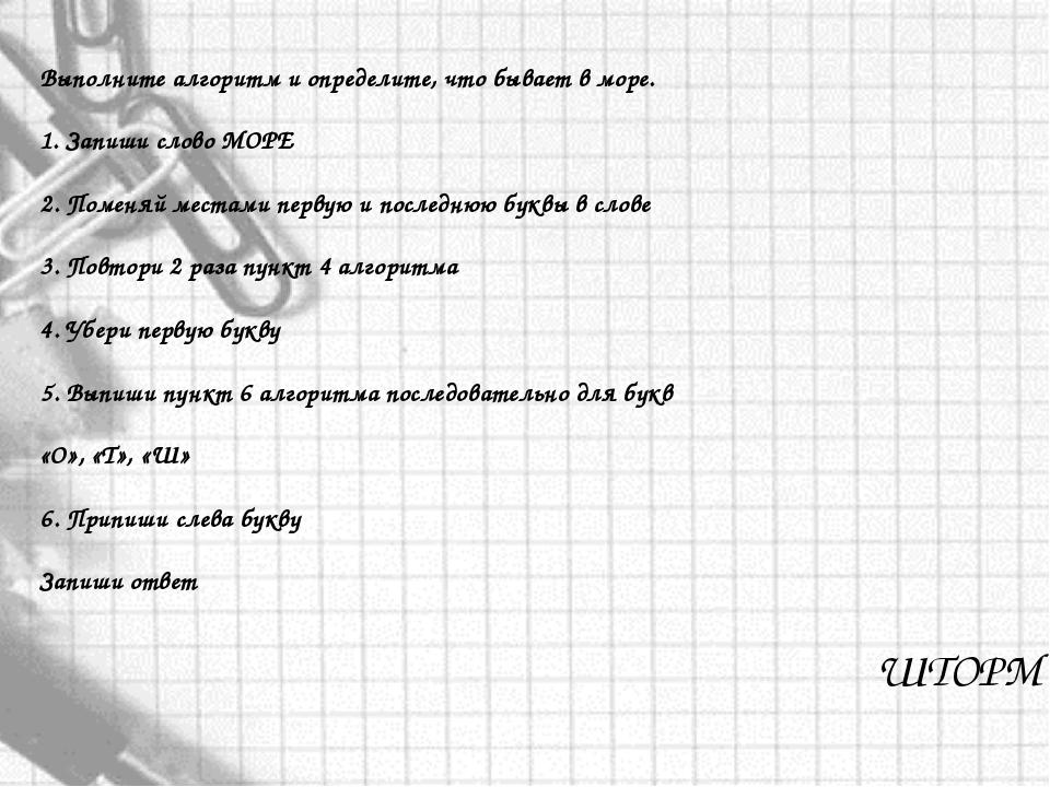 ШТОРМ Выполните алгоритм и определите, что бывает в море. 1. Запиши слово МОР...