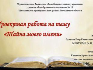 Выполнил: Данилов Егор Евгеньевич, 3г класс МБОУ СОШ № 16 ЩМР МО Руководитель